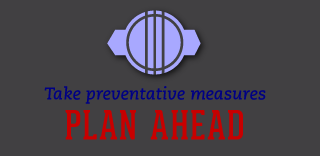 Take preventative measures - Plan Ahead